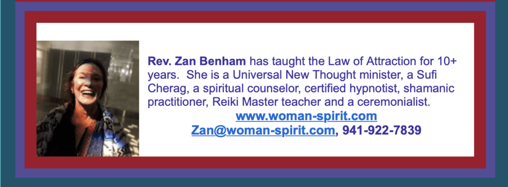 """Many have asked me about a daytime class, well voila, here it is! We will review the A through Z of the Law of Attraction. All your questions will be clarified, answered, and actualized. These classes blend the principles, tools and processes of the Law of Attraction, contained in the book, """"Ask and It Is Given,"""" by Abraham/Hicks. This class is open to all students of the Law of Attraction. This class is a review of what has been previously covered, therefore is a Refresher. A fall class, """"Back To Basics"""" is planned for new students on Thursdays starting Oct. 7 from 7 to 9pm at Unity of Sarasota. The Law of Attraction is another name for the Law of Cause and Effect or the Law of Sow/Reap. We live in this Law just as we live in gravity. Many today understand that we are all co-creators, that when one """"asks,"""" """"it is given."""" We may make affirmations, but often a small voice within us is louder and becomes our unintentional communicator to the Universe. It is each person's own """"inside job"""" in alliance with Source. Classes include a meditation, a review of a processes and a 20min. Abraham YouTube. If you are interested, contact Zan@woman-spirit.com or 941-922-7839 or speak with Darlene at Unity of Sarasota, 941-955-3301. Blessings abound everyone, Rev. Zan Benham"""